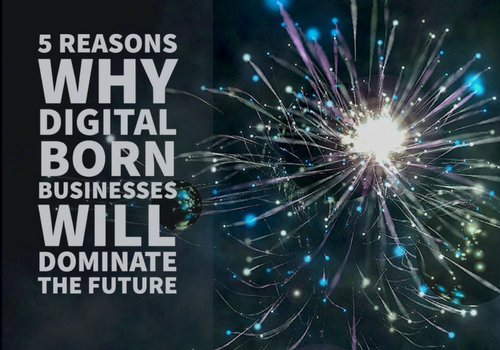 Photo of 5 Reasons Why Digital Born Businesses Will Dominate the Future
